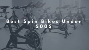 5 Best Spin Bikes Under 500$ – Cheap Indoor Bikes for Home use in 2018
